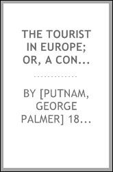 The tourist in Europe; or, A concise summary of the various routes, objects of interest, &c in Great Britain, France, Switzerland, Italy, Germany, Belgium, and Holland; with hints on time, expenses, hotels, conveyances, passports, coins, &c; memorand