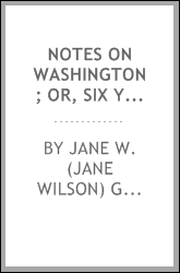 Notes on Washington; or, Six years at the national capital