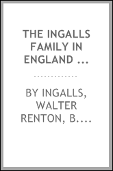 The Ingalls family in England and America, by Walter Renton Ingalls ... in commemoration of the 300th anniversary of the settlement of Lynn, Mass.