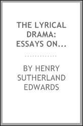 The lyrical drama: essays on subjects, composers, and executants of modern opera