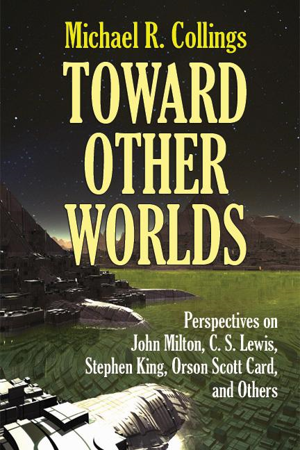 Toward Other Worlds: Perspectives on John Milton, C. S. Lewis, Stephen King, Orson Scott Card, and Others