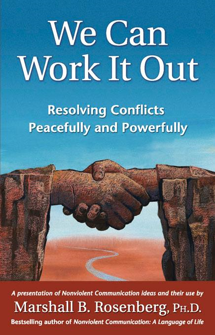 We Can Work It Out: Resolving Conflicts Peacefully and Powerfully By: Marshall B. Rosenberg