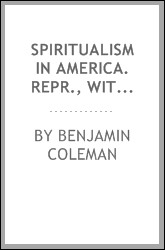 Spiritualism in America. Repr., with additions, from the 'Spiritual magazine'.