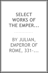 Select works of the Emperor Julian, and some pieces of the sophist Libanius