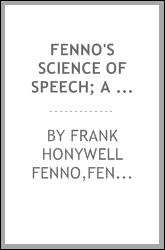 Fenno's science of speech; a condensed and comprehensive treatise on the culture of body, mind and voice, to be used in connection with The art of rendering ..