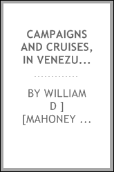 Campaigns and Cruises, in Venezuela and Ned Grenada, and in the Pacific Ocean; from 1817-1830 ...