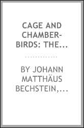Cage and Chamber-birds: Their Natural History, Habits, Food, Diseases ...