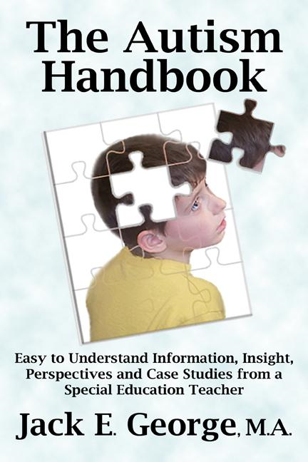 The Autism Handbook: Easy to Understand Information, Insight, Perspectives and Case Studies from a Special Education Teacher By: Jack. E. George