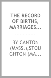 The record of births, marriages and deaths and intentions of marriage, in the town of Stoughton from 1727 to 1800 : and in the town of Canton from 1797-1845 ; preceded by the records of the South precinct of Dorchester from 1715 to 1727
