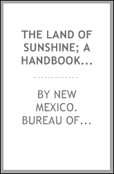 The land of sunshine; a handbook of the resources, products, industries and climate of New Mexico