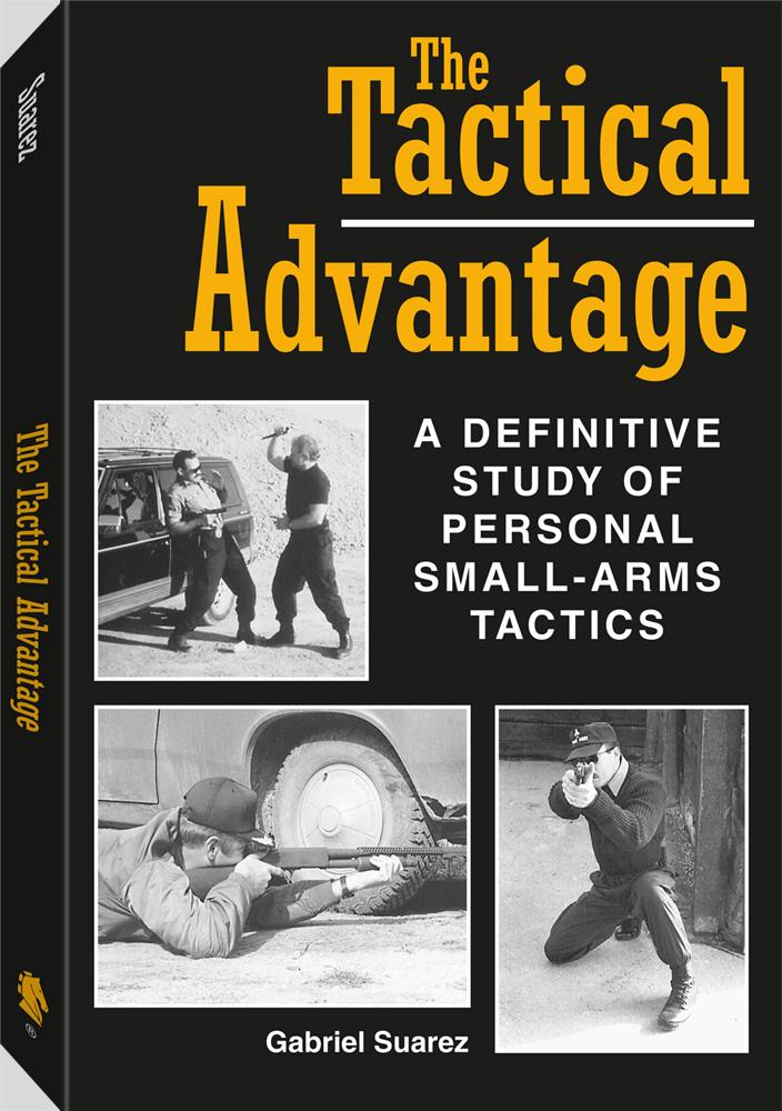 The Tactical Advantage: A Definitive Study Of Personal Small-Arms Tactics By: Gabriel Suarez