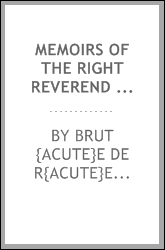 Memoirs of the Right Reverend Simon Wm. Gabriel Brut{acute}e, D.D. [microform] : first bishop of Vincennes ; with sketches describing his recollections of scenes connected with the French revolution, and extracts from his journal