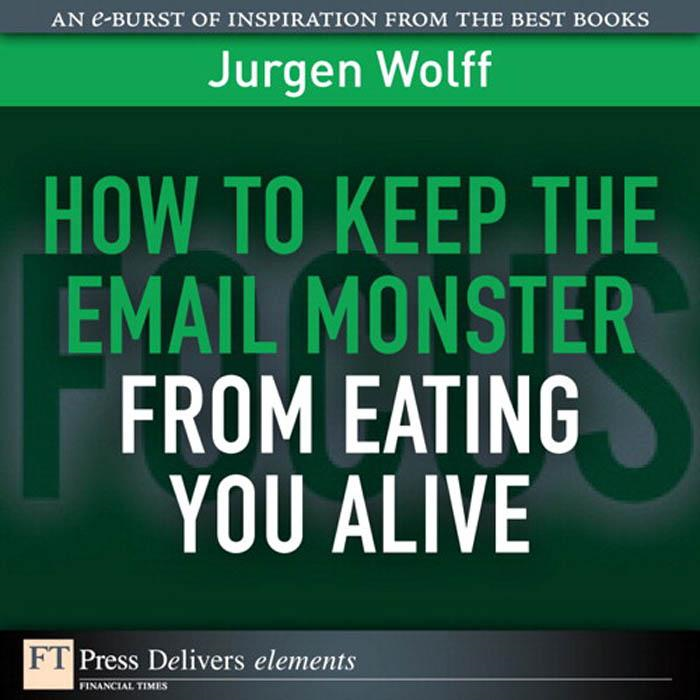 How to Keep the Email Monster from Eating You Alive By: Jurgen Wolff