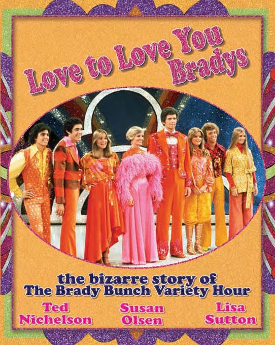 Love to Love You Bradys: The Bizarre Story of The Brady Bunch Variety Hour By: Ted Nichelson