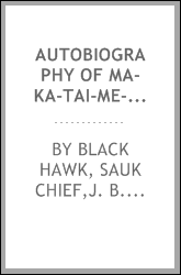 Autobiography of Ma-ka-tai-me-she-kia-kiak, or Black Hawk, embracing the traditions of his nation, various wars in which he has been engaged, and his account of the cause and general history of the Black Hawk war of 1832, his surrender, and travels t