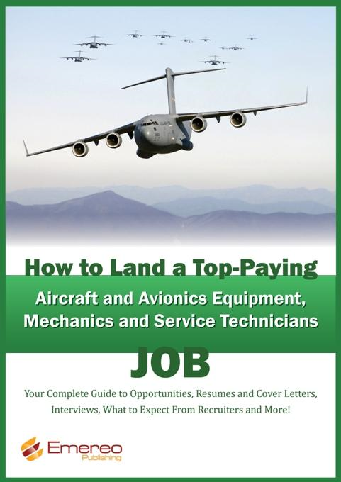 How to Land a Top-Paying Aircraft and Avionics Equipment Mechanics and Service Technician Job: Your Complete Guide to Opportunities, Resumes and Cover By: Brad Andrews