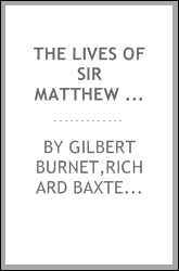 The lives of Sir Matthew Hale, Lord Chief Justice of England, Wilmot, Earl of Rochester : and Queen Mary. To this ed. are added, Richard Baxter's Additional notes to the Life of Sir Matthew Hale, and A sermon preached at the funeral of the Earl of Ro