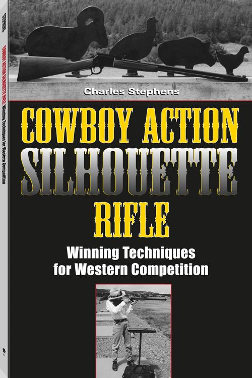 Cowboy Action Silhouette Rifle: Winning Techniques for Western Competition By: Charles Stephens