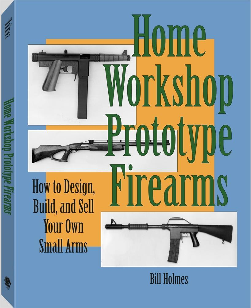 Home Workshop Prototype Firearms: How To Design, Build, And Sell Your Own Small Arms By: Bill Holmes