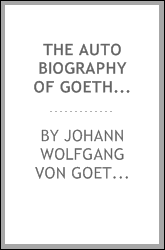 The Auto Biography of Goethe: Truth and Poetry : from My Own Life