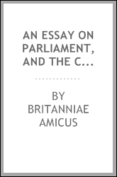 An essay on Parliament, and the causes of unequal representation : also, a specimen of some necessary regulations, with a prospect of a general reform