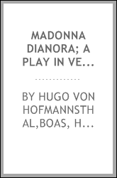 Madonna Dianora; a play in verse, by Hugo von Hofmannsthal, tr. from the German by Harriet Betty Boas
