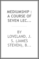 Mediumship : a course of seven lectures, delivered at the Mount Pleasant Park Camp-Meeting, during the month of August, 1888 : also, a lecture on the perpetuity of spiritualism, given at the same place on the last Sunday of the Camp-Meeting