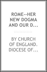 Rome--her new dogma and our duties : a sermon, preached before the University, at St. Mary's Church, Oxford, on the Feast of the Annunciation of the Blessed Virgin Mary, 1855