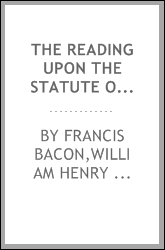 The reading upon the Statute of uses of Francis Bacon, afterwards Baron of Verulam, and Viscount St. Alban; Lord High Chancellor of Great Britain