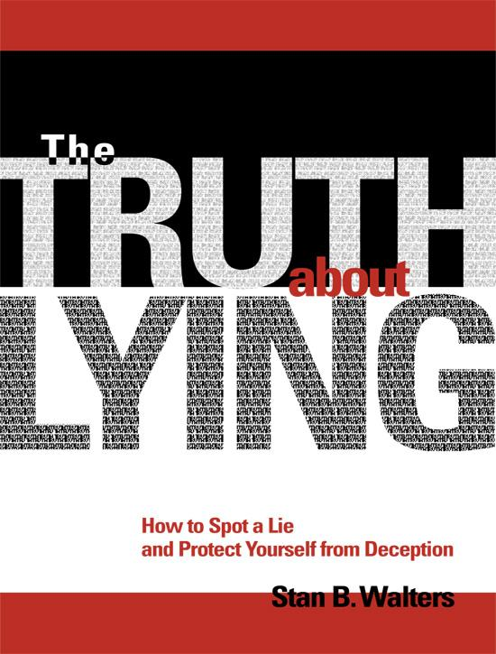 The Truth About Lying: How to Spot a Lie and Protect Yourself from Deception By: Stan B Walters