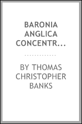Baronia Anglica Concentrata, Or, A Concentrated Account of All the Baronies ...
