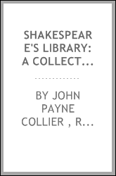 Shakespeare's Library: A Collection of the Ancient Novels, Romances, [etc ...