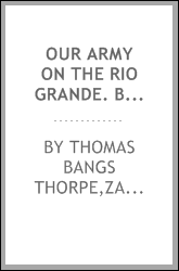 "Our army on the Rio Grande. Being a short account of the important events transpiring from the time of the removal of the ""Army of occupation"" from the Corpus Christi, to the surrender of Matamoros; with descriptions of the battles of Palo Alto and R"