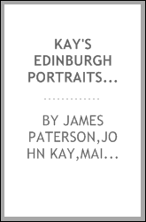 Kay's Edinburgh portraits : a series of anecdotal biographies chiefly of Scotchmen