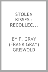 Stolen kisses : recollections of Frank Gray Griswold. --