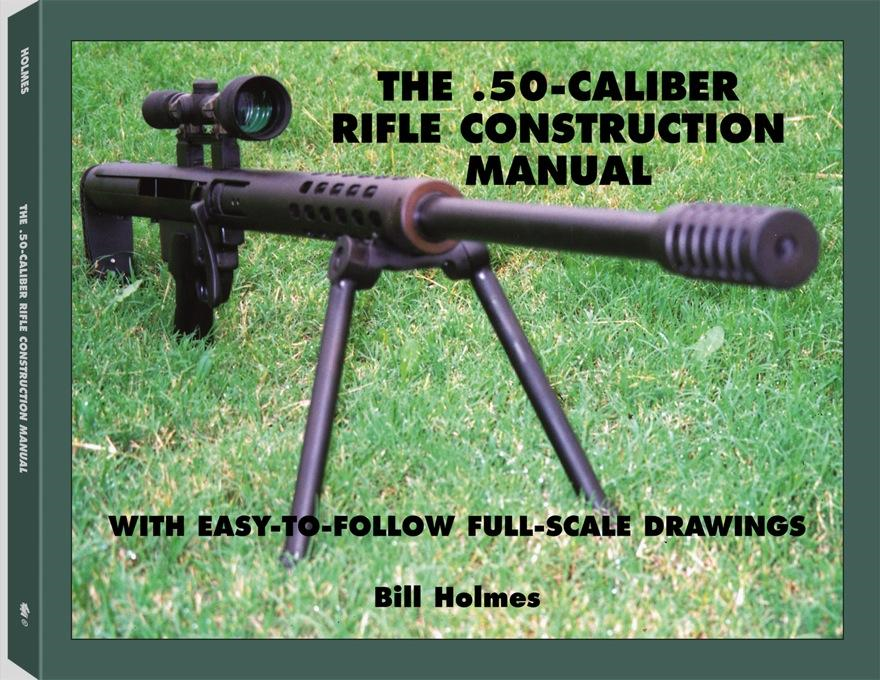 The .50-caliber Rifle Construction Manual: With Easy-to-Follow Full-Scale Drawings By: Bill Holmes