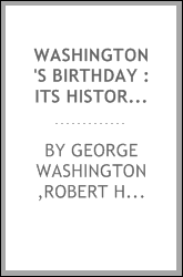 Washington's birthday : its history, observance, spirit, and significance as related in prose and verse, with a selection from Washington's speeches and writings