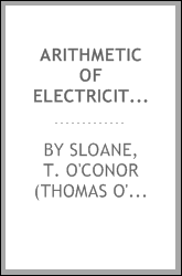 Arithmetic of electricity; a practical treatise on electrical calculations of all kinds reduced to a series of rules, all of the simplest forms, and involving only ordinary arithmetic ..