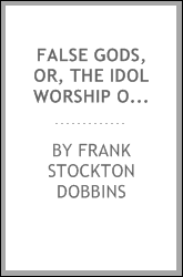 False gods, or, The idol worship of the world : a complete history of idolatrous worship throughout the world, ancient and modern : describing the strange beliefs, practices, superstitions, temples, idols, shrines, sacrifices, domestic peculiarities,