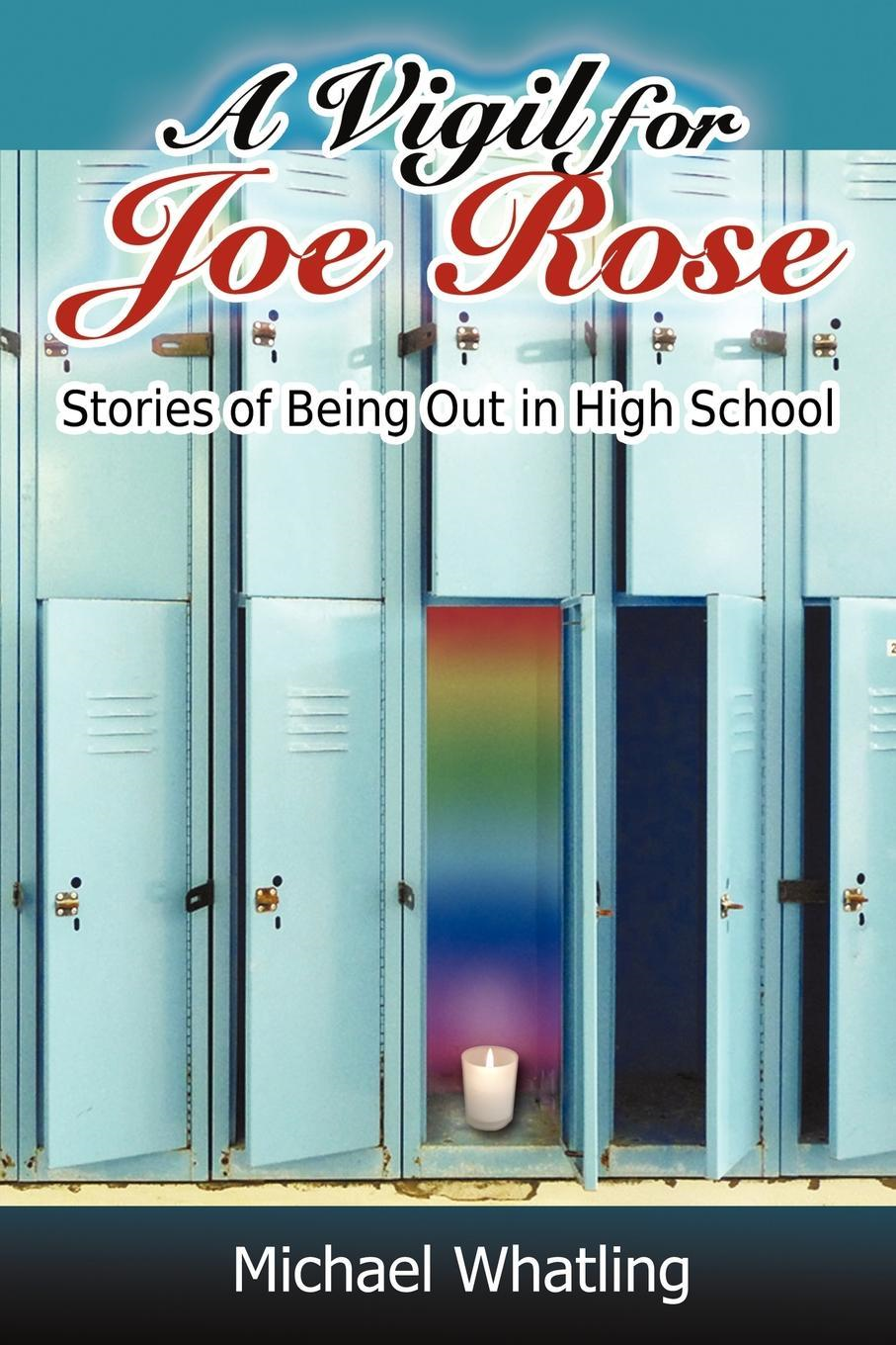 A Vigil for Joe Rose: Stories of Being Out in High School By: Michael Whatling