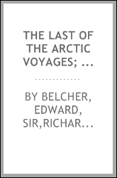 The last of the Arctic voyages; being a narrative of the expedition in H. M. S. Assistance, under the command of Captian Sir Edward Belcher, C. B., in search of Sir John Franklin, during the years 1852-53-54