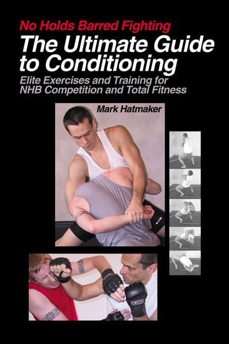 No Holds Barred Fighting: The Ultimate Guide to Conditioning By: Mark Hatmaker
