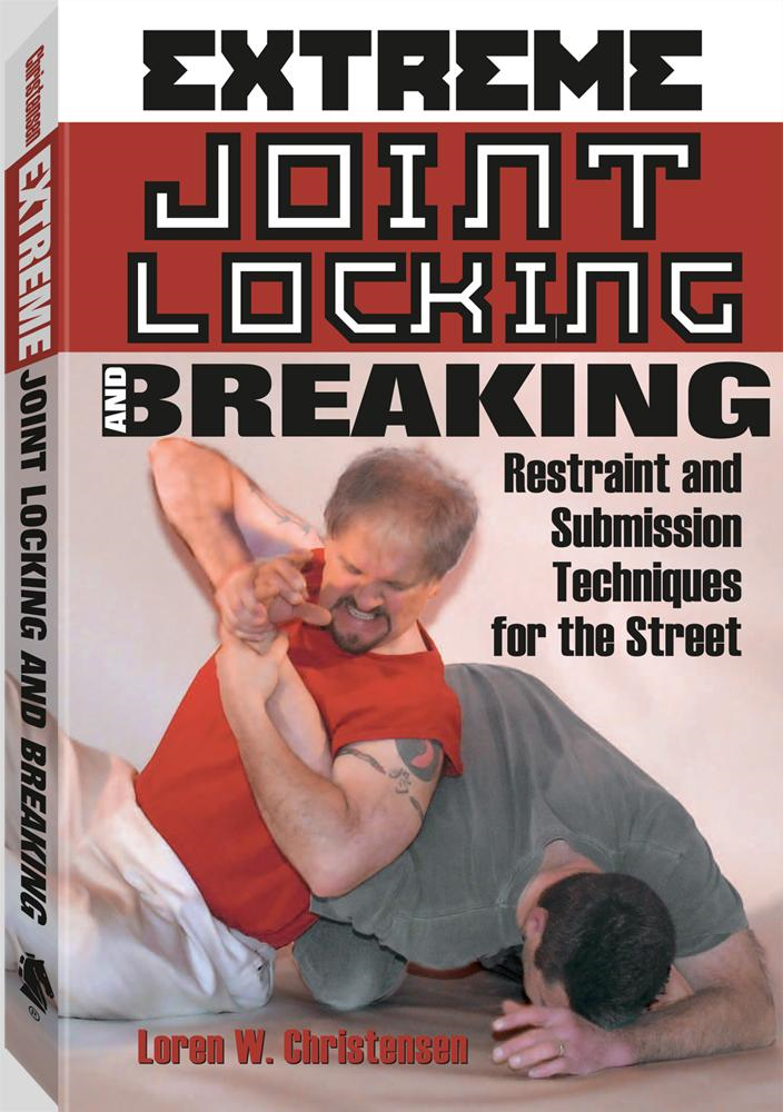 Extreme Joint Locking And Breaking: Restraint and Submission Techniques for the Street