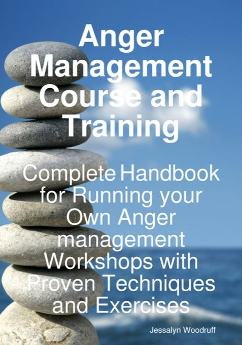 Anger Management Course and Training: Complete Handbook for Running your Own Anger Management Workshops with Proven Techniques and Exercises By: Jessalyn Woodruff