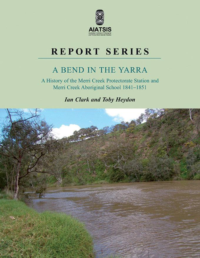 A Bend in the Yarra: A History of the Merri Creek Protectorate Station and Merri Creek Aboriginal School 1841-1851