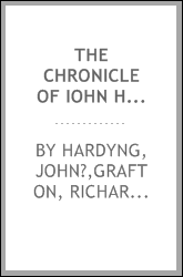 The chronicle of Iohn Hardyng : containing an account of public transactions from the earliest period of English history to the beginning of the reign of King Edward the Fourth, together with the continuation by Richard Grafton, to the thirty fourth