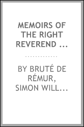 Memoirs of the Right Reverend Simon Wm. Gabriel Bruté, D.D., first bishop of Vincennes : with sketches describing his recollections of scenes connected with the French revolution, and extracts from his journal