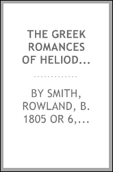 The Greek romances of Heliodorus, Longus and Achilles Tatius, comprising the Ethiopics; or, Adventures of Theagenes and Chariclea; The pastoral amours of Daphnis and Chloe; and The loves of Clitopho and Leucippe