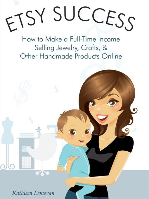 Etsy Success - How to Make a Full-Time Income Selling Jewelry, Crafts, and Other Handmade Products Online (Mogul Mom Work-at-Home Book Series) By: Kathleen Donovan
