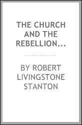 The Church and the Rebellion, a consideration of the Rebellion against the government of the United States, and the agency of the Church, North and South, in relation thereto